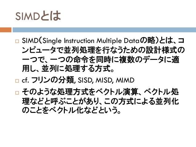 SIMDとは  SIMD(Single Instruction Multiple Dataの略)とは、コ ンピュータで並列処理を行なうための設計様式の 一つで、一つの命令を同時に複数のデータに適 用し、並列に処理する方式。  cf. フリン...