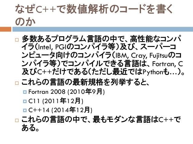 なぜC++で数値解析のコードを書く のか  多数あるプログラム言語の中で、高性能なコンパ イラ(Intel, PGIのコンパイラ等)及び、スーパーコ ンピュータ向けのコンパイラ(IBM, Cray, Fujitsuのコ ンパイラ等)でコンパイ...