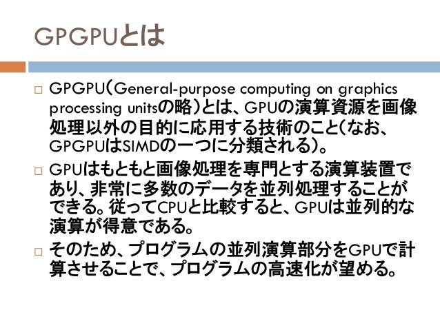 GPGPUとは  GPGPU(General-purpose computing on graphics processing unitsの略)とは、GPUの演算資源を画像 処理以外の目的に応用する技術のこと(なお、 GPGPUはSIMDの一...
