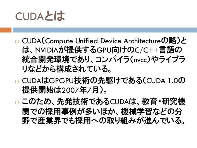 CUDAとは  CUDA(Compute Unified Device Architectureの略)と は、NVIDIAが提供するGPU向けのC/C++言語の 統合開発環境であり、コンパイラ(nvcc)やライブラ リなどから構成されている。...