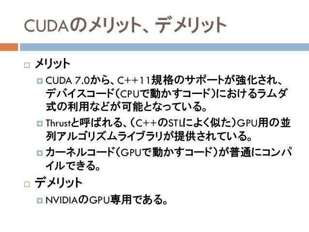 CUDAのメリット、デメリット  メリット  CUDA 7.0から、C++11規格のサポートが強化され、 デバイスコード(CPUで動かすコード)におけるラムダ 式の利用などが可能となっている。  Thrustと呼ばれる、(C++のSTLに...