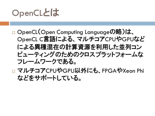 OpenCLとは  OpenCL(Open Computing Languageの略)は、 OpenCL C言語による、マルチコアCPUやGPUなど による異種混在の計算資源を利用した並列コン ピューティングのためのクロスプラットフォームな ...