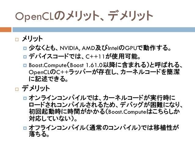 OpenCLのメリット、デメリット  メリット  少なくとも、NVIDIA, AMD及びIntelのGPUで動作する。  デバイスコードでは、C++11が使用可能。  Boost.Compute(Boost 1.61.0以降に含まれる)...