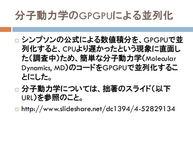 分子動力学のGPGPUによる並列化  シンプソンの公式による数値積分を、GPGPUで並 列化すると、CPUより遅かったという現象に直面し た(調査中)ため、簡単な分子動力学(Molecular Dynamics, MD)のコードをGPGPUで...