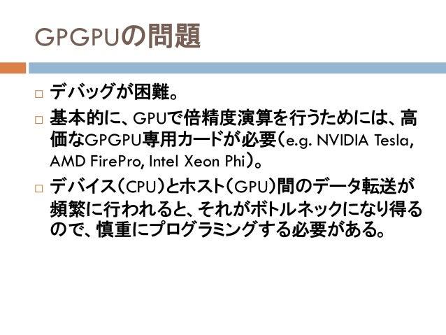 GPGPUの問題  デバッグが困難。  基本的に、GPUで倍精度演算を行うためには、高 価なGPGPU専用カードが必要(e.g. NVIDIA Tesla, AMD FirePro, Intel Xeon Phi)。  デバイス(CPU)...