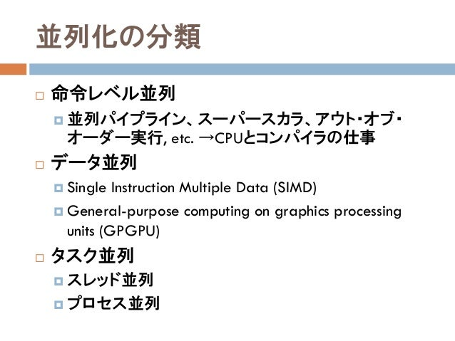 並列化の分類  命令レベル並列  並列パイプライン、スーパースカラ、アウト・オブ・ オーダー実行, etc. →CPUとコンパイラの仕事  データ並列  Single Instruction Multiple Data (SIMD) ...