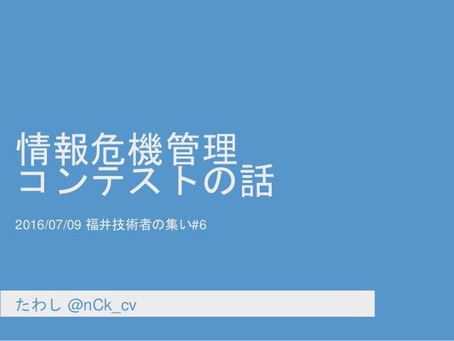 情報危機管理 コンテストの話 たわし @nCk_cv 2016/07/09 福井技術者の集い#6