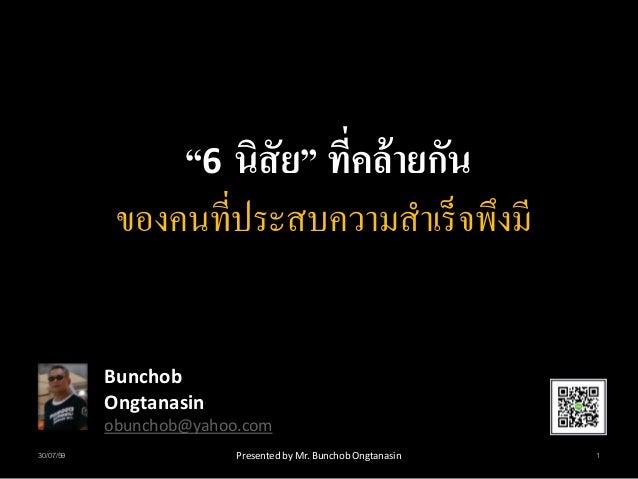 """""""6 นิสัย"""" ที่คล้ายกัน ของคนที่ประสบความสาเร็จพึงมี Bunchob Ongtanasin obunchob@yahoo.com 30/07/59 1Presented by Mr. Buncho..."""