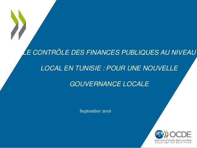 LE CONTRÔLE DES FINANCES PUBLIQUES AU NIVEAU LOCAL EN TUNISIE : POUR UNE NOUVELLE GOUVERNANCE LOCALE Septembre 2016