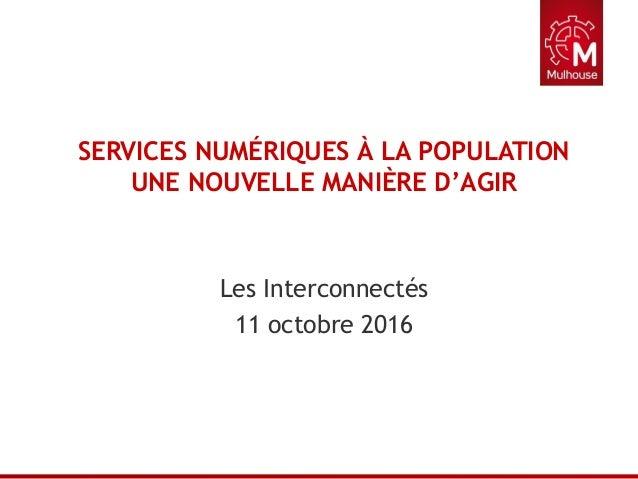 SERVICES NUMÉRIQUES À LA POPULATION UNE NOUVELLE MANIÈRE D'AGIR Les Interconnectés 11 octobre 2016