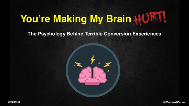 You're Making My Brain The Psychology Behind Terrible Conversion Experiences #mktfest @ContentVerve