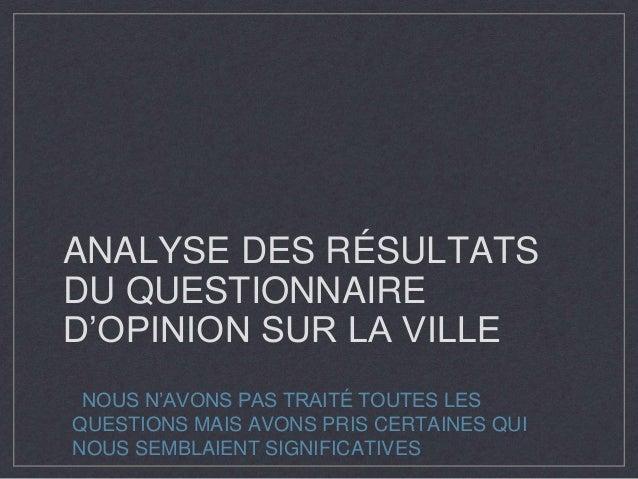 ANALYSE DES RÉSULTATS DU QUESTIONNAIRE D'OPINION SUR LA VILLE NOUS N'AVONS PAS TRAITÉ TOUTES LES QUESTIONS MAIS AVONS PRIS...