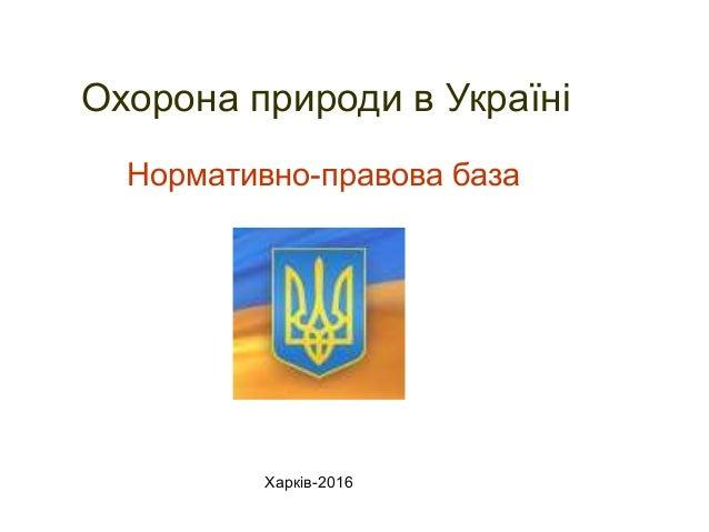 Нормативно-правова база Охорона природи в Україні Харків-2016