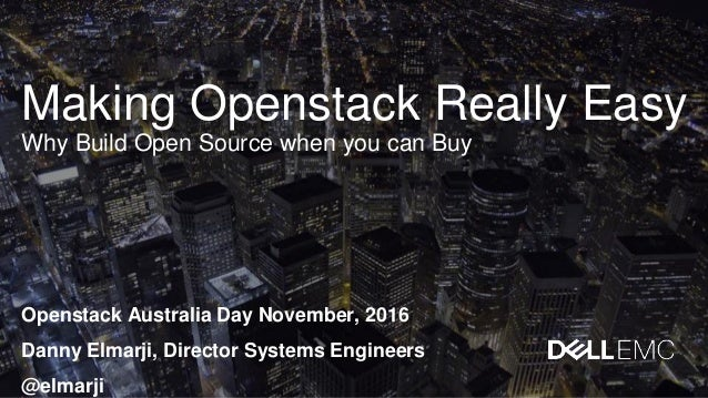 Making Openstack Really Easy Why Build Open Source when you can Buy Openstack Australia Day November, 2016 Danny Elmarji, ...