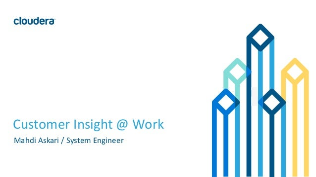 1© Cloudera, Inc. All rights reserved. Customer Insight @ Work Mahdi Askari / System Engineer