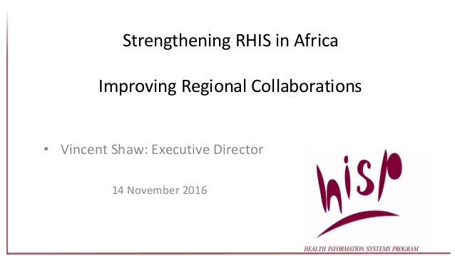 Strengthening RHIS in Africa Improving Regional Collaborations • Vincent Shaw: Executive Director 14 November 2016
