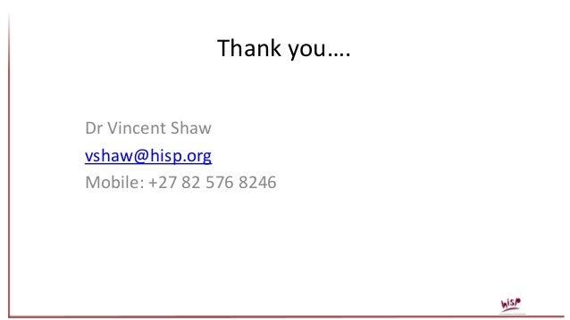 Thank you…. Dr Vincent Shaw vshaw@hisp.org Mobile: +27 82 576 8246