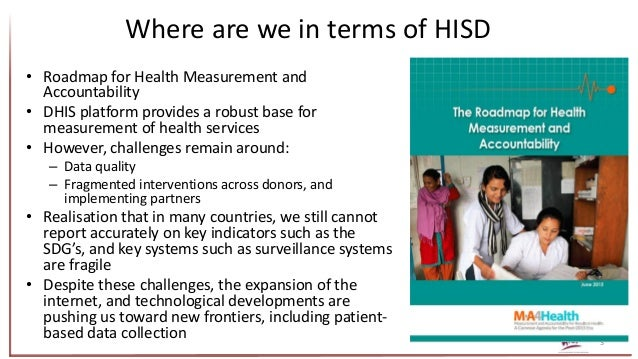 Where are we in terms of HISD 3 • Roadmap for Health Measurement and Accountability • DHIS platform provides a robust base...