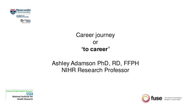 Career journey or 'to career' Ashley Adamson PhD, RD, FFPH NIHR Research Professor