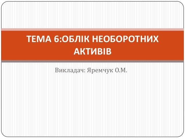 Викладач: Яремчук О.М. ТЕМА 6:ОБЛІК НЕОБОРОТНИХ АКТИВІВ