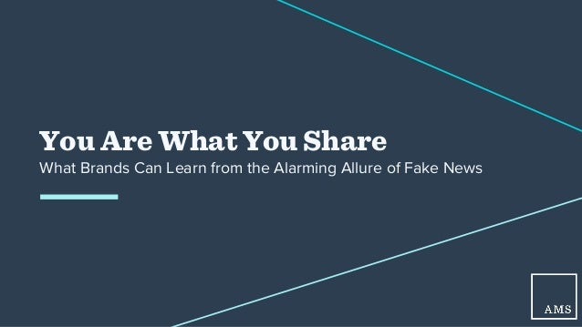 You Are What You Share What Brands Can Learn from the Alarming Allure of Fake News