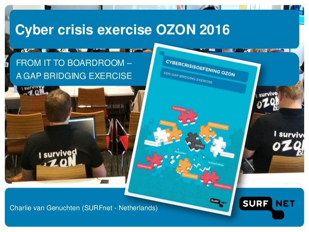 FROM IT TO BOARDROOM – A GAP BRIDGING EXERCISE Cyber crisis exercise OZON 2016 Charlie van Genuchten (SURFnet - Netherland...