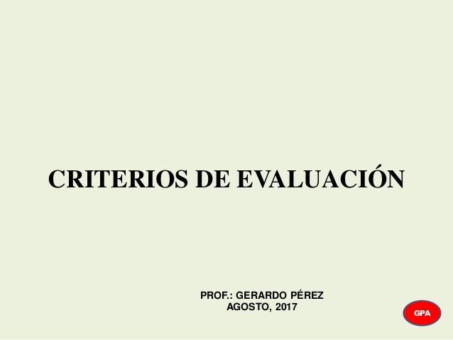 CRITERIOS DE EVALUACIÓN GPA PROF.: GERARDO PÉREZ AGOSTO, 2017