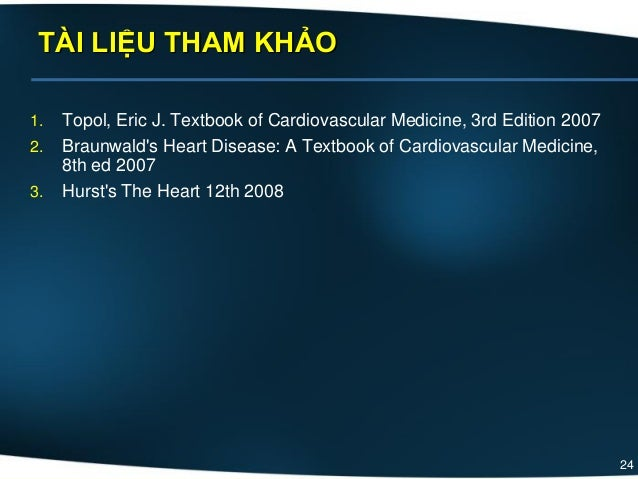 24 1. Topol, Eric J. Textbook of Cardiovascular Medicine, 3rd Edition 2007 2. Braunwald's Heart Disease: A Textbook of Car...