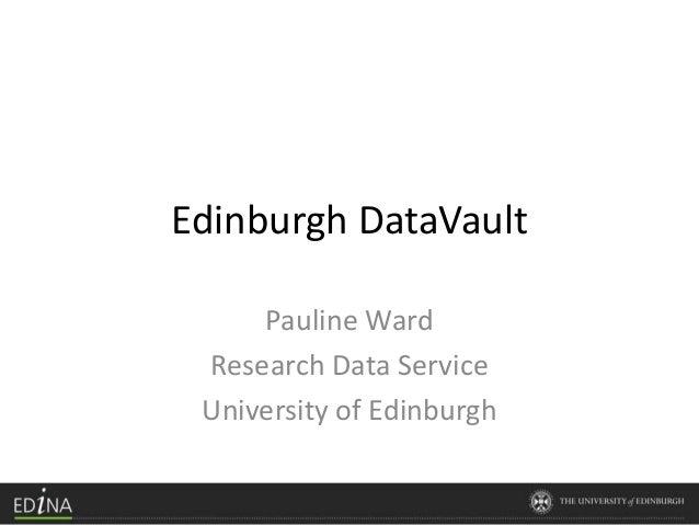 Edinburgh DataVault Pauline Ward Research Data Service University of Edinburgh