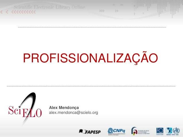 PROFISSIONALIZAÇÃO Alex Mendonça alex.mendonca@scielo.org