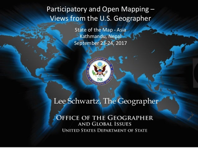 Participatory	and	Open	Mapping	– Views	from	the	U.S.	Geographer State	of	the	Map	- Asia	 Kathmandu,	Nepal			 September	23-...