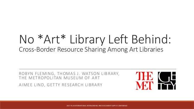 No *Art* Library Left Behind: Cross-Border Resource Sharing Among Art Libraries ROBYN FLEMING, THOMAS J. WATSON LIBRARY, T...