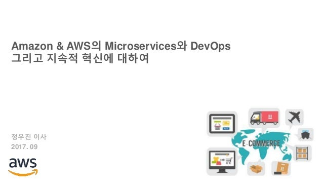 Amazon & AWS의 Microservices와 DevOps 그리고 지속적 혁신에 대하여 정우진 이사 2017. 09
