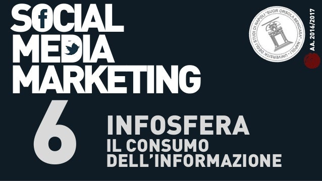 SOCIAL MEDIA MARKETING 6 INFOSFERA IL CONSUMO DELL'INFORMAZIONE AA.2016/2017