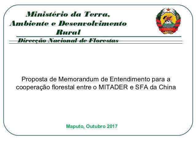 Maputo, Outubro 2017 Ministério da Terra, Ambiente e Desenvolvimento Rural Direcção Nacional de Florestas Proposta de Memo...