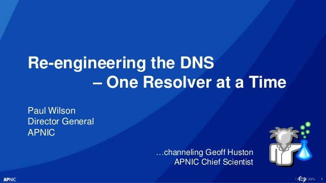 1 Re-engineering the DNS – One Resolver at a Time Paul Wilson Director General APNIC …channeling Geoff Huston APNIC Chief ...