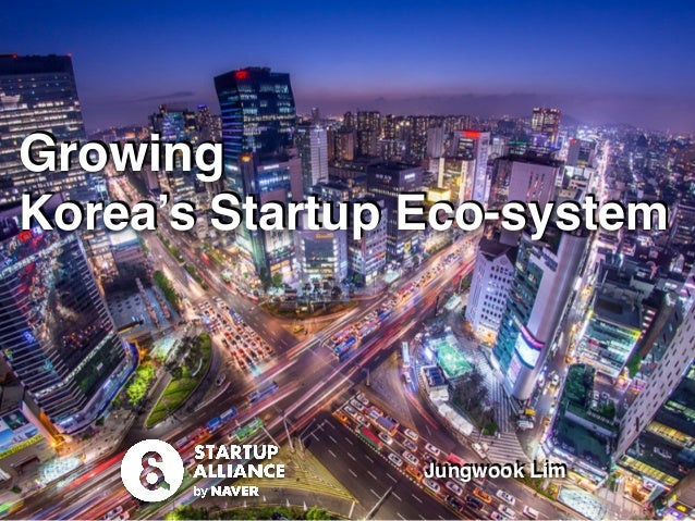 startupall.kr │ contact@startupall.kr Growing Korea's Startup Eco-system Jungwook Lim