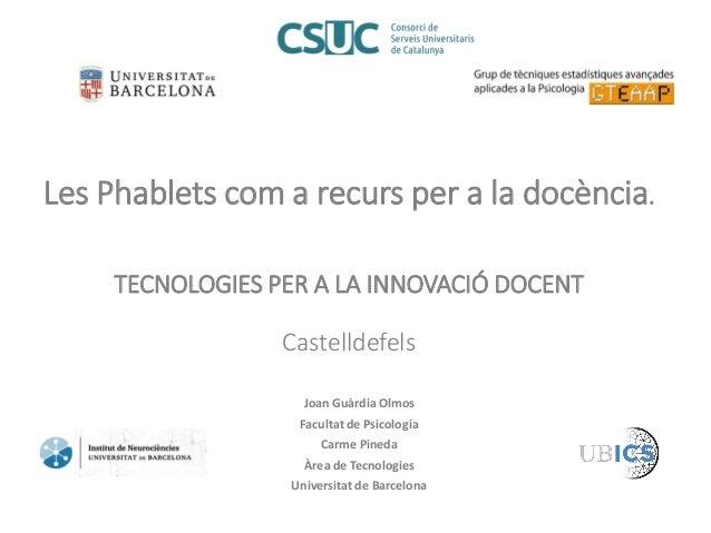 Les Phablets com a recurs per a la docència. TECNOLOGIES PER A LA INNOVACIÓ DOCENT Castelldefels Joan Guàrdia Olmos Facult...