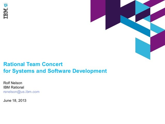 Rational Team Concertfor Systems and Software DevelopmentRolf NelsonIBM Rationalrsnelson@us.ibm.comJune 18, 2013