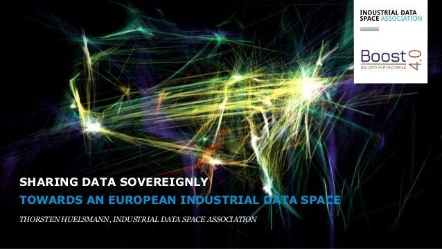 TOWARDS AN EUROPEAN INDUSTRIAL DATA SPACE THORSTEN HUELSMANN, INDUSTRIAL DATA SPACE ASSOCIATION SHARING DATA SOVEREIGNLY