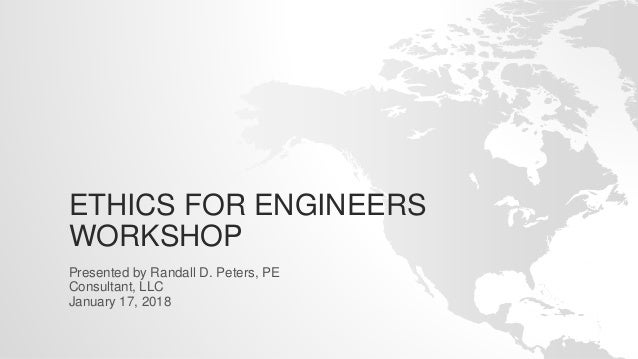 ETHICS FOR ENGINEERS WORKSHOP Presented by Randall D. Peters, PE Consultant, LLC January 17, 2018