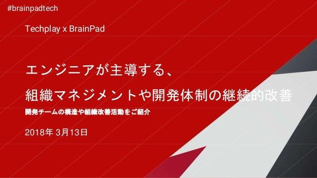 エンジニアが主導する、 組織マネジメントや開発体制の継続的改善 2018年 3月13日 開発チームの構造や組織改善活動をご紹介 Techplay x BrainPad #brainpadtech