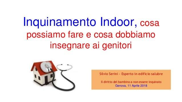 Inquinamento Indoor, cosa possiamo fare e cosa dobbiamo insegnare ai genitori Silvio Serini - Esperto in edificio salubre ...
