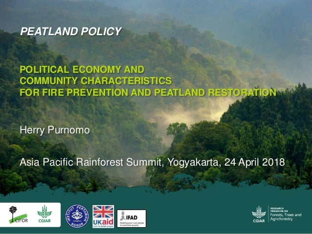 Asia Pacific Rainforest Summit, Yogyakarta, 24 April 2018 PEATLAND POLICY POLITICAL ECONOMY AND COMMUNITY CHARACTERISTICS ...