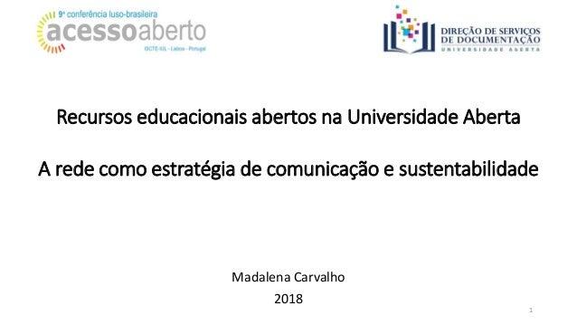 Recursos educacionais abertos na Universidade Aberta A rede como estratégia de comunicação e sustentabilidade 1 Madalena C...