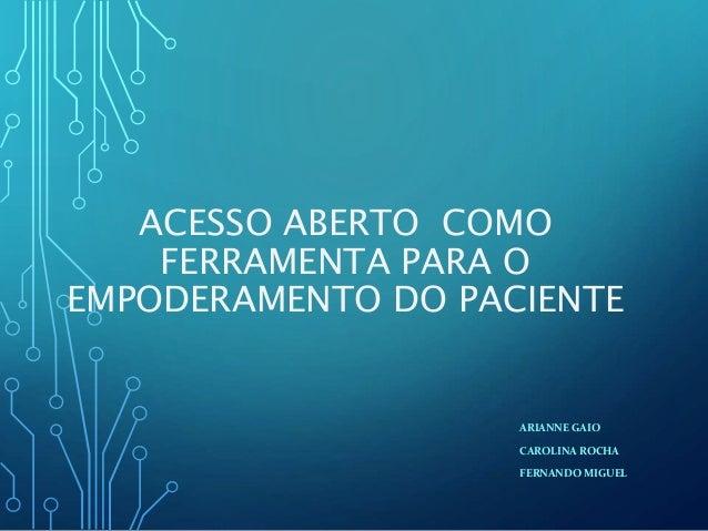 ACESSO ABERTO COMO FERRAMENTA PARA O EMPODERAMENTO DO PACIENTE ARIANNE GAIO CAROLINA ROCHA FERNANDO MIGUEL