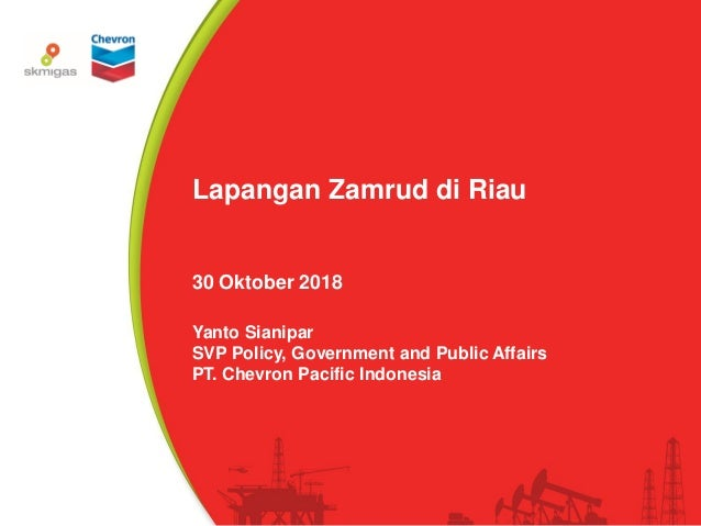 1© 2018 PT. Chevron Pacific Indonesia Lapangan Zamrud di Riau 30 Oktober 2018 Yanto Sianipar SVP Policy, Government and Pu...