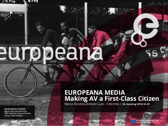 EUROPEANA MEDIA Making AV a First-Class Citizen Marco Rendina (Istituto Luce - Cinecittà) | GS meeting 2018-10-29