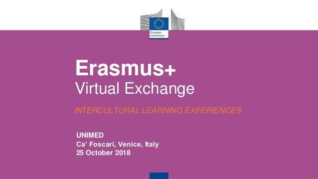 1 UNIMED Ca' Foscari, Venice, Italy 25 October 2018 Erasmus+ Virtual Exchange INTERCULTURAL LEARNING EXPERIENCES