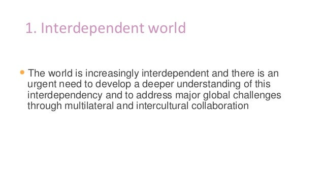 1. Interdependent world • The world is increasingly interdependent and there is an urgent need to develop a deeper underst...